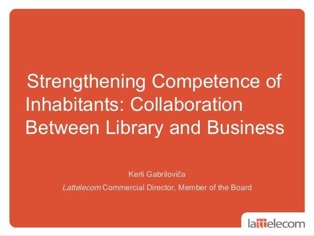 Strengthening Competence ofInhabitants: CollaborationBetween Library and Business                    Kerli Gabriloviča   L...