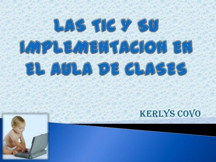 LAS TIC Y SU IMPLEMENTACION EN EL AULA DE CLASES<br />KERLYS COVO<br />