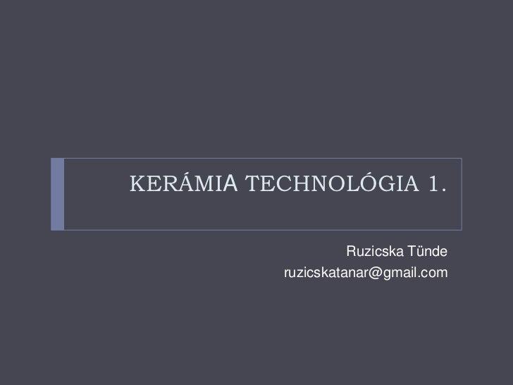 KERÁMIATECHNOLÓGIA 1.<br />Ruzicska Tünde<br />ruzicskatanar@gmail.com<br />