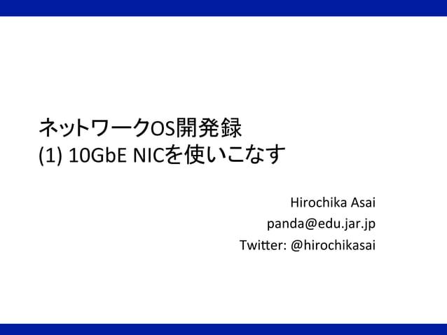 ネットワークOS開発録   (1)  10GbE  NICを使いこなす Hirochika  Asai   panda@edu.jar.jp   TwiBer:  @hirochikasai