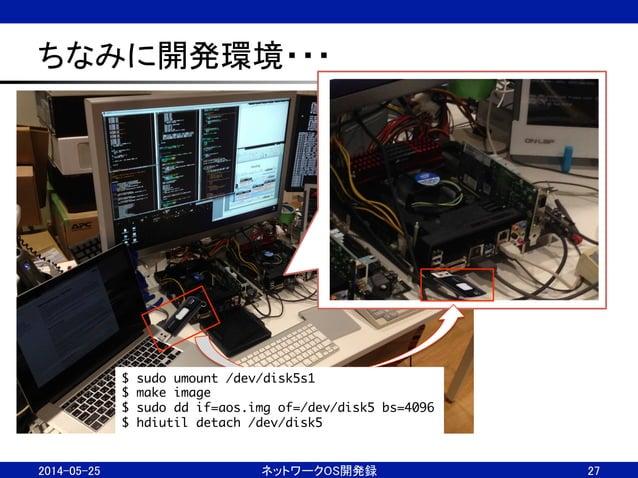 ちなみに開発環境・・・ 2014-05-25  ネットワークOS開発録  27 $ sudo umount /dev/disk5s1 $ make image $ sudo dd if=aos.img of=/dev/disk5 b...