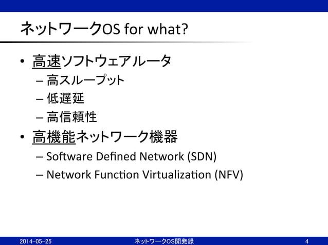 ネットワークOS  for  what? • 高速ソフトウェアルータ   –高スループット   –低遅延   –高信頼性   • 高機能ネットワーク機器   –SoJware  Defined  ...