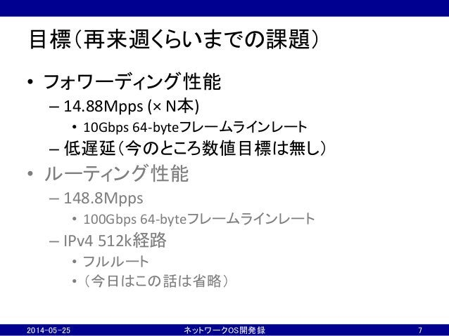 目標(再来週くらいまでの課題) • フォワーディング性能   –14.88Mpps  (×  N本)   • 10Gbps  64-‐byteフレームラインレート   –低遅延(今のところ数値目標は無し) ...