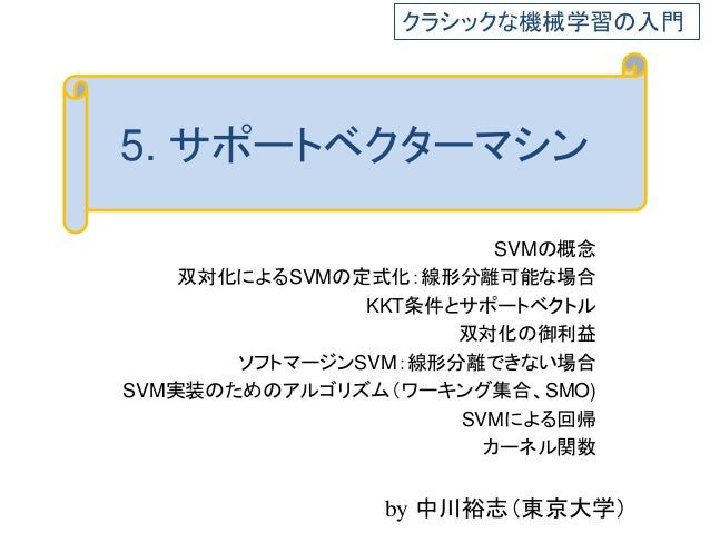 5. サポートベクターマシン SVMの概念 双対化によるSVMの定式化:線形分離可能な場合 KKT条件とサポートベクトル 双対化の御利益 ソフトマージンSVM:線形分離できない場合 SVM実装のためのアルゴリズム(ワーキング集合、SMO) SV...