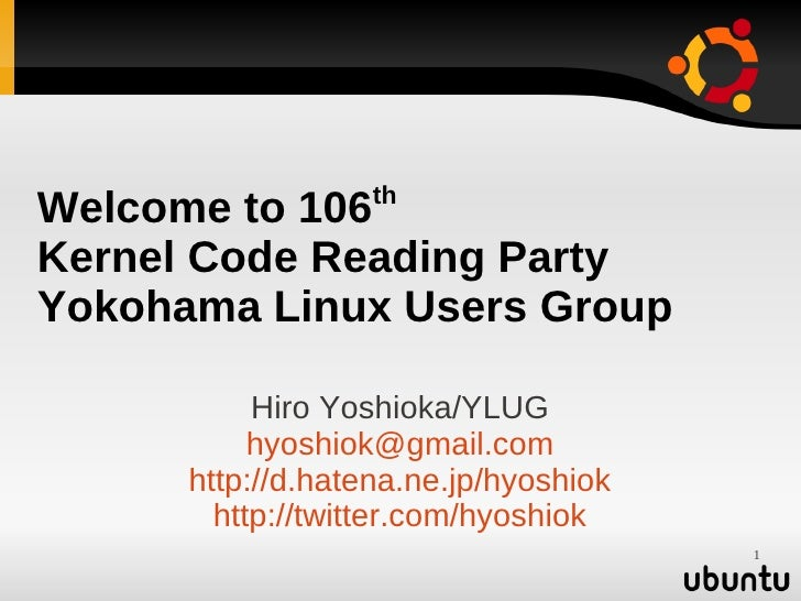 th Welcome to 106 Kernel Code Reading Party Yokohama Linux Users Group             Hiro Yoshioka/YLUG            hyoshiok@...