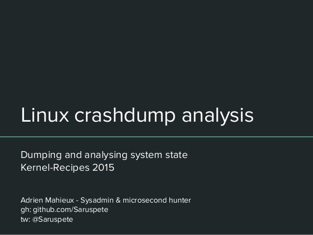 Linux crashdump analysis Dumping and analysing system state Kernel-Recipes 2015 Adrien Mahieux - Sysadmin & microsecond hu...