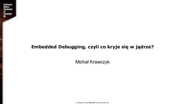Embedded Debugging, czyli co kryje się w jądrze? Michał Krawczyk Copyright © 2018 Semihalf. All rights reserved.