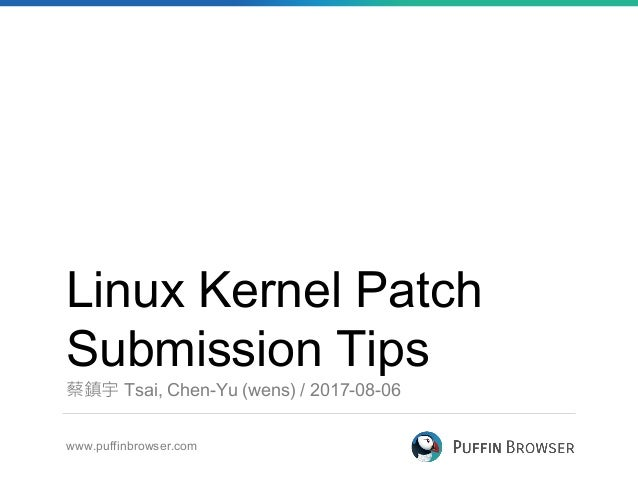 Linux Kernel Patch Submission Tips 蔡鎮宇 Tsai, Chen-Yu (wens) / 2017-08-06 www.puffinbrowser.com