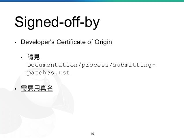 Signed-off-by • Developer's Certificate of Origin • 請見 Documentation/process/submitting- patches.rst • 需要用真名 10