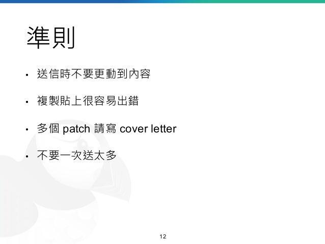 準則 • 送信時不要更動到內容 • 複製貼上很容易出錯 • 多個 patch 請寫 cover letter • 不要一次送太多 12