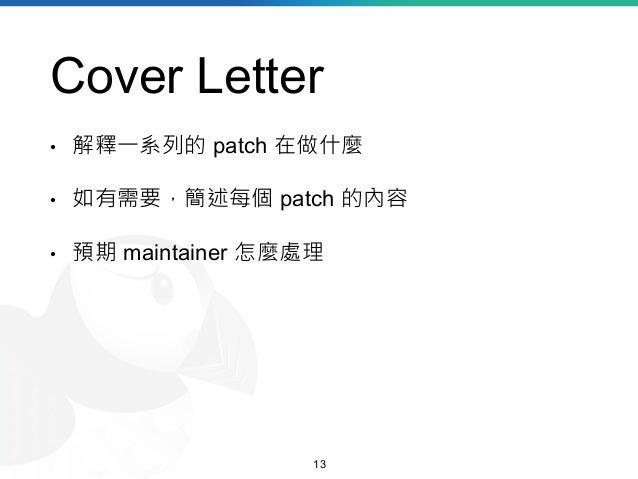 Cover Letter • 解釋一系列的 patch 在做什麼 • 如有需要,簡述每個 patch 的內容 • 預期 maintainer 怎麼處理 13