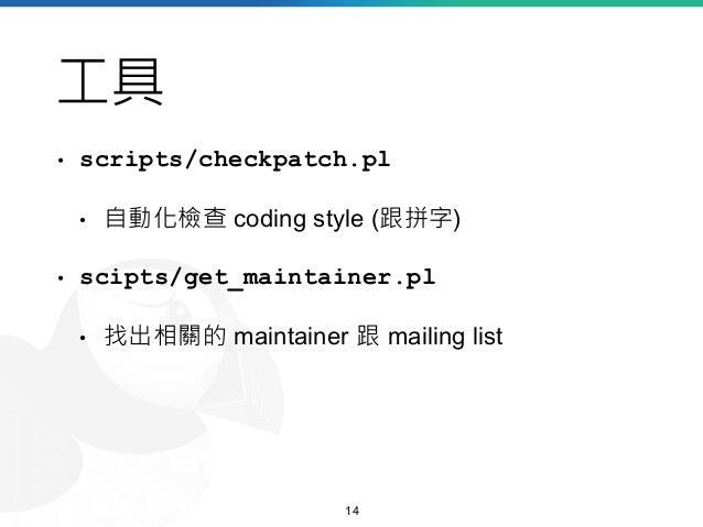 工具 • scripts/checkpatch.pl • 自動化檢查 coding style (跟拼字) • scipts/get_maintainer.pl • 找出相關的 maintainer 跟 mailing list 14
