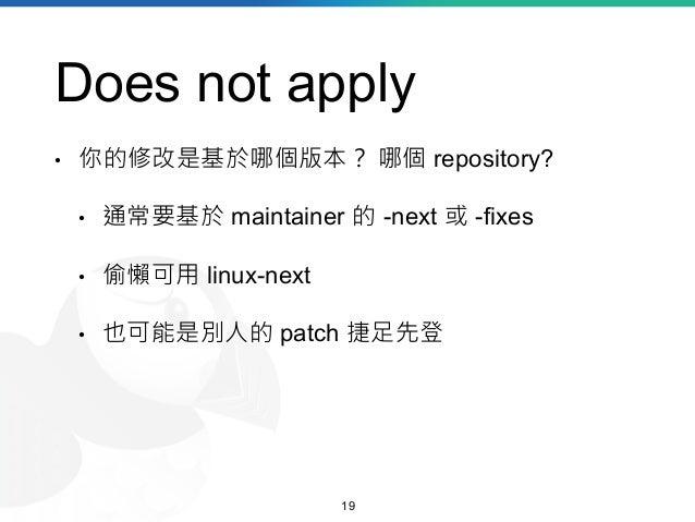 Does not apply • 你的修改是基於哪個版本? 哪個 repository? • 通常要基於 maintainer 的 -next 或 -fixes • 偷懶可用 linux-next • 也可能是別人的 patch 捷足先登 19