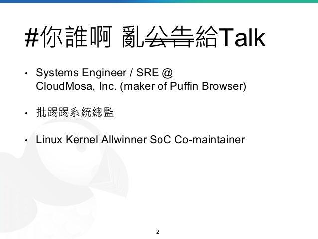 #你誰啊 亂公告給Talk • Systems Engineer / SRE @ CloudMosa, Inc. (maker of Puffin Browser) • 批踢踢系統總監 • Linux Kernel Allwinner SoC ...