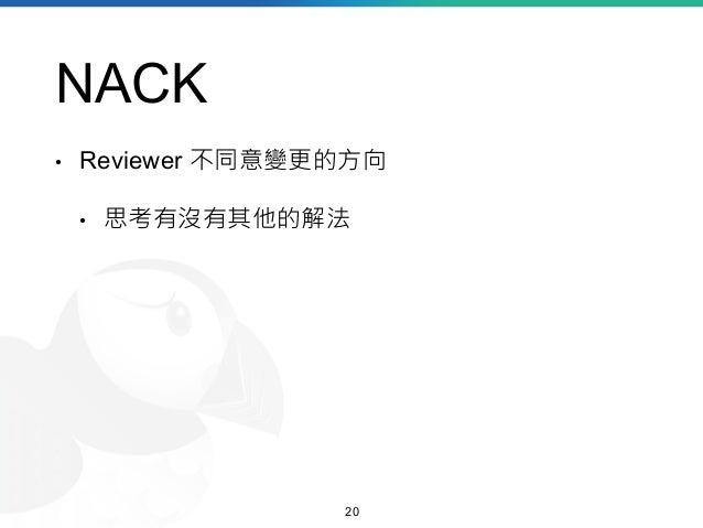 NACK • Reviewer 不同意變更的方向 • 思考有沒有其他的解法 20