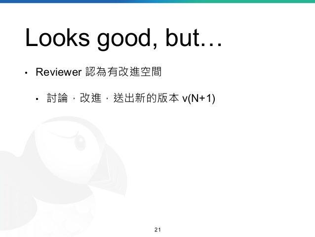 Looks good, but… • Reviewer 認為有改進空間 • 討論,改進,送出新的版本 v(N+1) 21