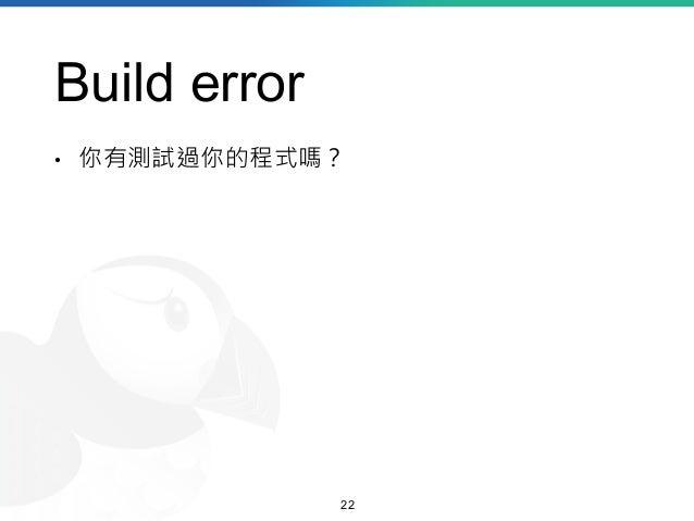 Build error • 你有測試過你的程式嗎? 22