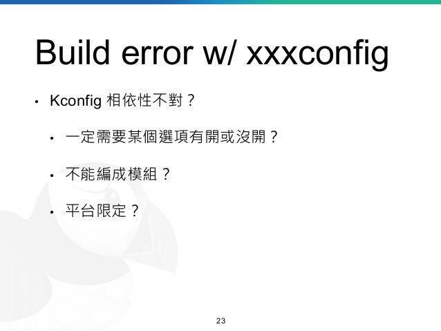 Build error w/ xxxconfig • Kconfig 相依性不對? • 一定需要某個選項有開或沒開? • 不能編成模組? • 平台限定? 23