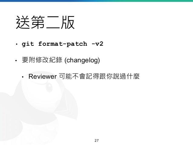送第二版 • git format-patch -v2 • 要附修改紀錄 (changelog) • Reviewer 可能不會記得跟你說過什麼 27