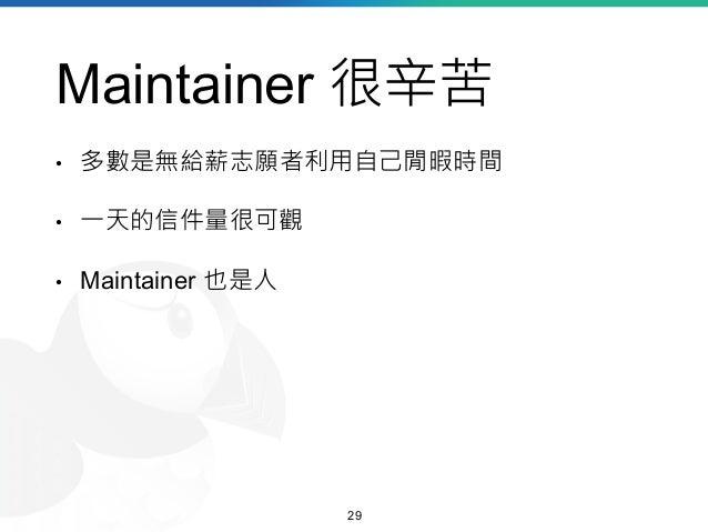 Maintainer 很辛苦 • 多數是無給薪志願者利用自己閒暇時間 • 一天的信件量很可觀 • Maintainer 也是人 29
