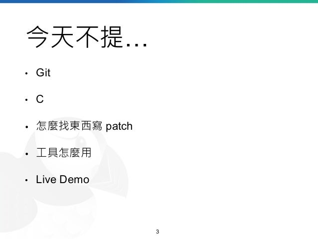 今天不提… • Git • C • 怎麼找東西寫 patch • 工具怎麼用 • Live Demo 3