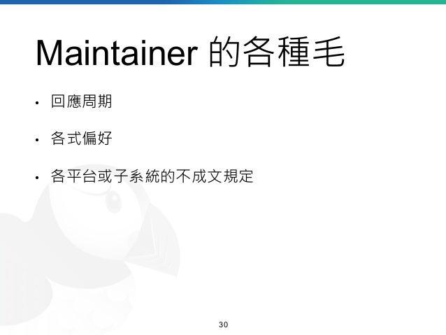 Maintainer 的各種毛 • 回應周期 • 各式偏好 • 各平台或子系統的不成文規定 30