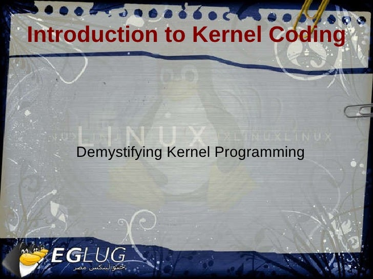 Introduction to Kernel Coding <ul><ul><li>Demystifying Kernel Programming </li></ul></ul>