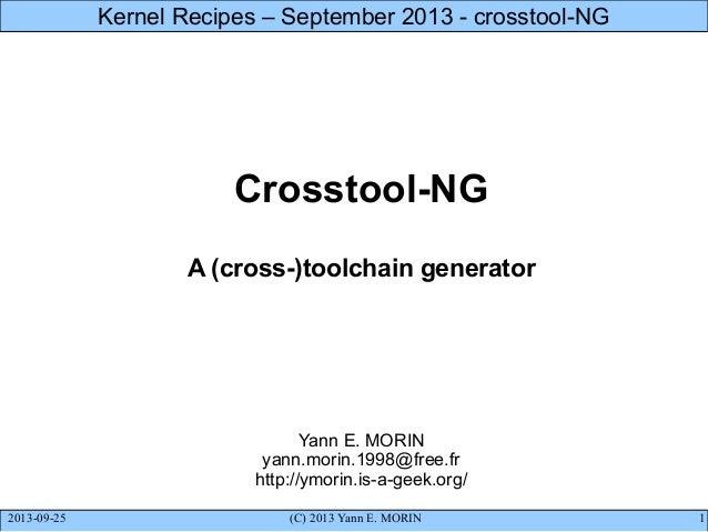 2013-09-25 (C) 2013 Yann E. MORIN 1 Kernel Recipes – September 2013 - crosstool-NG Crosstool-NG A (cross-)toolchain genera...