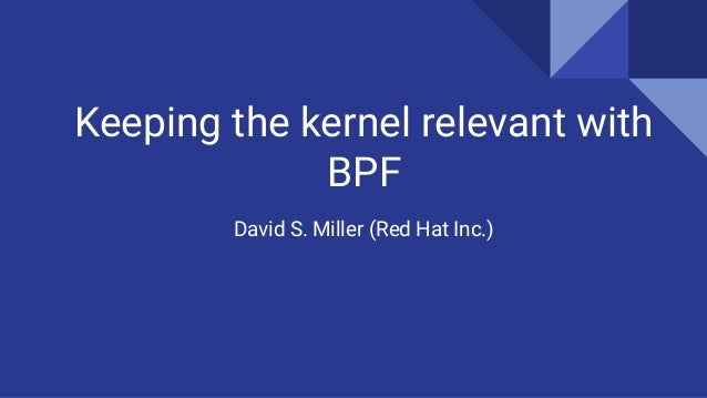 Keeping the kernel relevant with BPF David S. Miller (Red Hat Inc.)