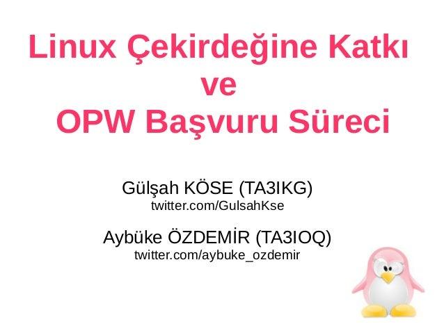 Linux Çekirdeğine Katkı ve OPW Başvuru Süreci Gülşah KÖSE (TA3IKG) twitter.com/GulsahKse Aybüke ÖZDEMİR (TA3IOQ) twitter.c...