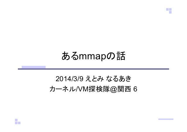 あるmmapの話 2014/3/9 えとみ なるあき カーネル/VM探検隊@関西 6