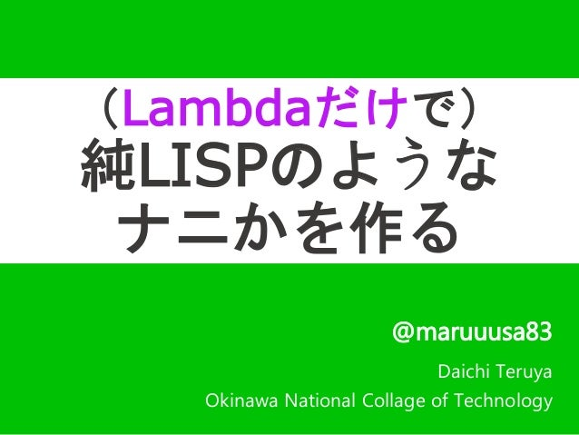 (Lambdaだけで)  純LISPのような  ナニかを作る  @maruuusa83  Daichi Teruya  Okinawa National Collage of Technology