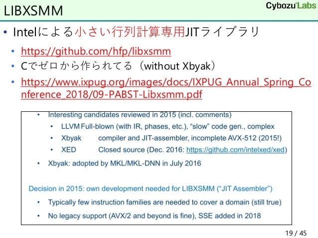 • Intelによる小さい行列計算専用JITライブラリ • https://github.com/hfp/libxsmm • Cでゼロから作られてる(without Xbyak) • https://www.ixpug.org/images/d...