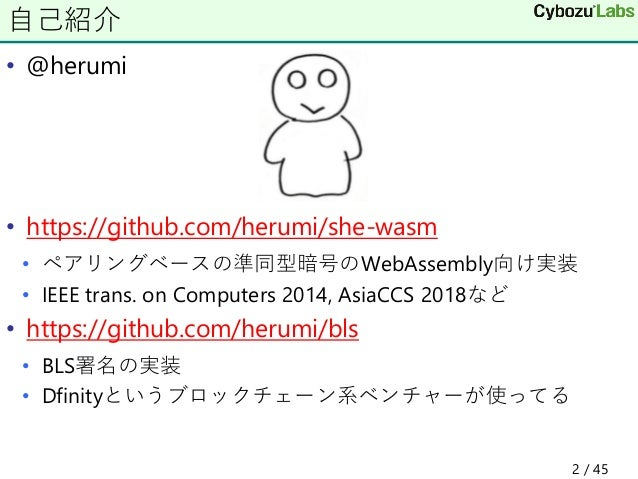 • @herumi • https://github.com/herumi/she-wasm • ペアリングベースの準同型暗号のWebAssembly向け実装 • IEEE trans. on Computers 2014, AsiaCCS 2...
