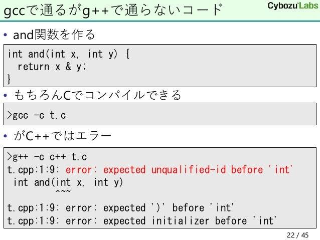 • and関数を作る • もちろんCでコンパイルできる • がC++ではエラー gccで通るがg++で通らないコード >g++ -c c++ t.c t.cpp:1:9: error: expected unqualified-id befor...