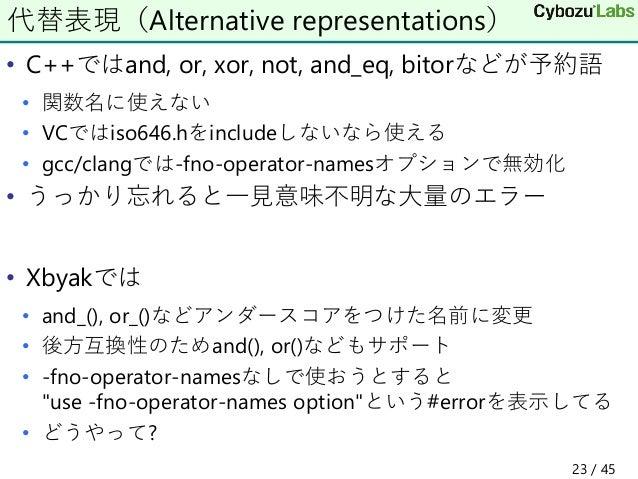 • C++ではand, or, xor, not, and_eq, bitorなどが予約語 • 関数名に使えない • VCではiso646.hをincludeしないなら使える • gcc/clangでは-fno-operator-namesオプ...