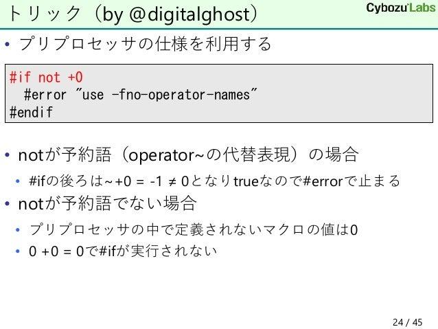 • プリプロセッサの仕様を利用する • notが予約語(operator~の代替表現)の場合 • #ifの後ろは~+0 = -1 ≠ 0となりtrueなので#errorで止まる • notが予約語でない場合 • プリプロセッサの中で定義されない...