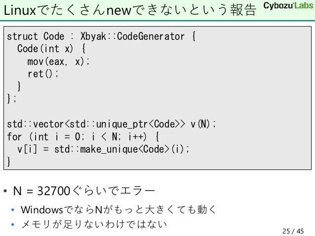 • N = 32700ぐらいでエラー • WindowsでならNがもっと大きくても動く • メモリが足りないわけではない Linuxでたくさんnewできないという報告 struct Code : Xbyak::CodeGenerator { C...