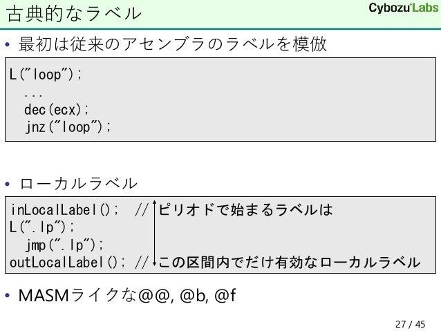 """• 最初は従来のアセンブラのラベルを模倣 • ローカルラベル • MASMライクな@@, @b, @f 古典的なラベル L(""""loop""""); ... dec(ecx); jnz(""""loop""""); inLocalLabel(); // ピリオドで..."""
