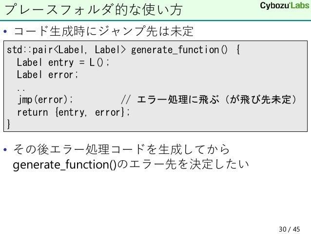 • コード生成時にジャンプ先は未定 • その後エラー処理コードを生成してから generate_function()のエラー先を決定したい プレースフォルダ的な使い方 std::pair<Label, Label> generate_funct...