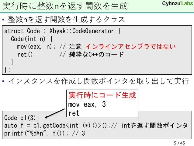 • 整数nを返す関数を生成するクラス • インスタンスを作成し関数ポインタを取り出して実行 実行時に整数nを返す関数を生成 struct Code : Xbyak::CodeGenerator { Code(int n) { mov(eax, ...