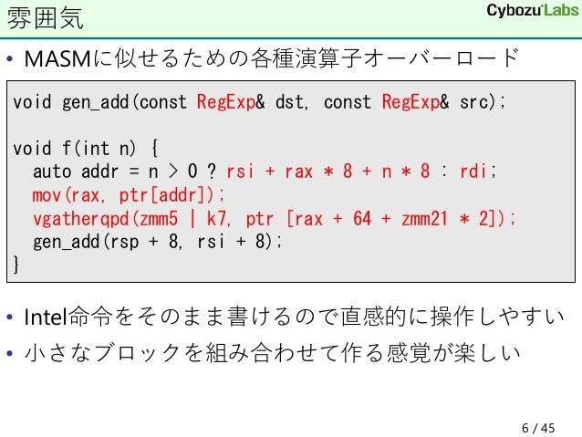 • MASMに似せるための各種演算子オーバーロード • Intel命令をそのまま書けるので直感的に操作しやすい • 小さなブロックを組み合わせて作る感覚が楽しい 雰囲気 void gen_add(const RegExp& dst, const...