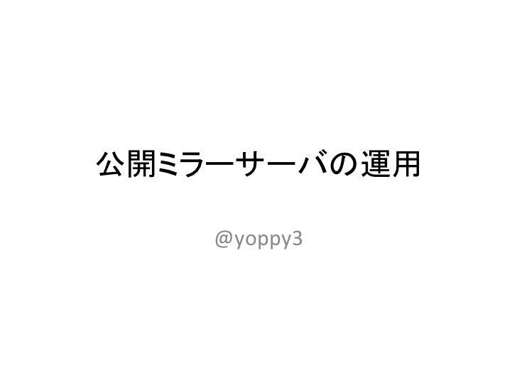 公開ミラーサーバの運用    @yoppy3