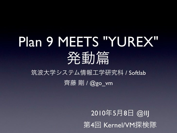 "Plan 9 MEETS ""YUREX""        発動 筑波大学システム情報工学研究科 / Softlab        齊藤 剛 / @go_vm               2010年5月8日 @IIJ             第4回..."