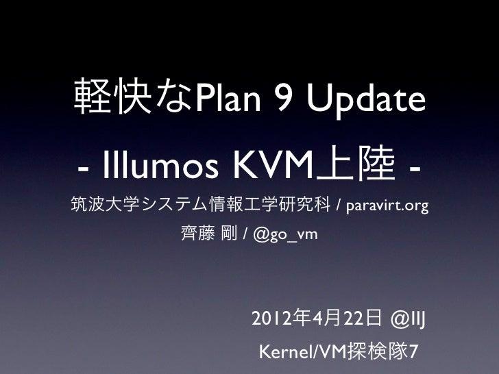 軽快なPlan 9 Update- Illumos KVM上陸 -筑波大学システム情報工学研究科 / paravirt.org         齊藤 剛 / @go_vm               2012年4月22日 @IIJ       ...