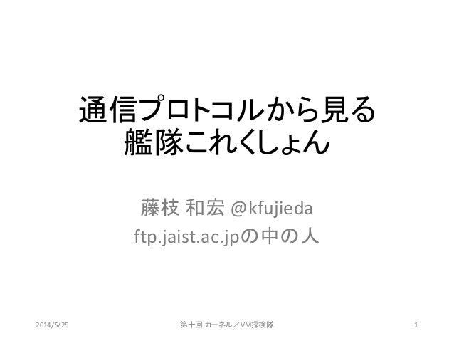 通信プロトコルから見る 艦隊これくしょん 藤枝 和宏 @kfujieda ftp.jaist.ac.jpの中の人 2014/5/25 第十回 カーネル/VM探検隊 1