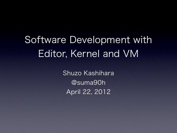 Software Development with  Editor, Kernel and VM       Shuzo Kashihara         @suma90h        April 22, 2012