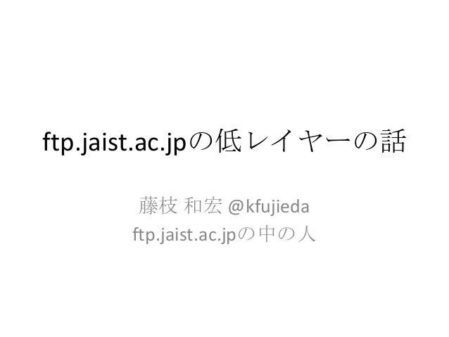 ftp.jaist.ac.jpの低レイヤーの話 藤枝 和宏 @kfujieda ftp.jaist.ac.jpの中の人