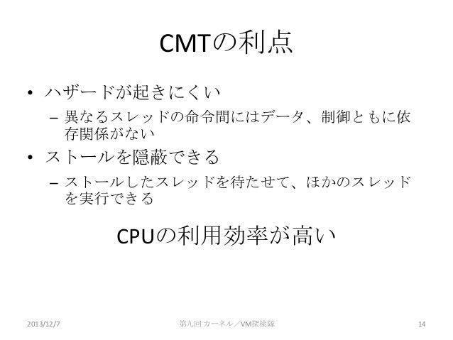 CMTの利点 • ハザードが起きにくい – 異なるスレッドの命令間にはデータ、制御ともに依 存関係がない  • ストールを隠蔽できる – ストールしたスレッドを待たせて、ほかのスレッド を実行できる  CPUの利用効率が高い  2013/12/...
