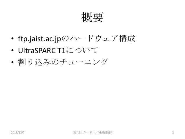 概要 • ftp.jaist.ac.jpのハードウェア構成 • UltraSPARC T1について • 割り込みのチューニング  2013/12/7  第九回 カーネル/VM探検隊  2